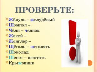 ПРОВЕРЬТЕ: Жёлудь – желудёвый Шомпол – Чёлн – челнок Жокей – Жонглёр – Щёголь