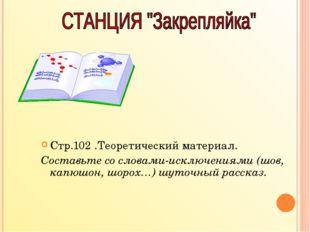 Стр.102 .Теоретический материал. Составьте со словами-исключениями (шов, капю