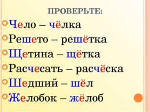 ПРОВЕРЬТЕ: Чело – чёлка Решето – решётка Щетина – щётка Расчесать – расчёска