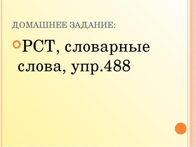 ДОМАШНЕЕ ЗАДАНИЕ: РСТ, словарные слова, упр.488 Мой университет- moi-mummi.ru