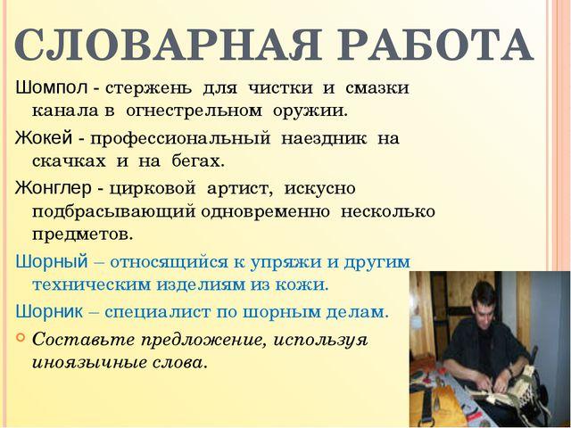 СЛОВАРНАЯ РАБОТА Шомпол - стержень для чистки и смазки канала в огнестрельном...