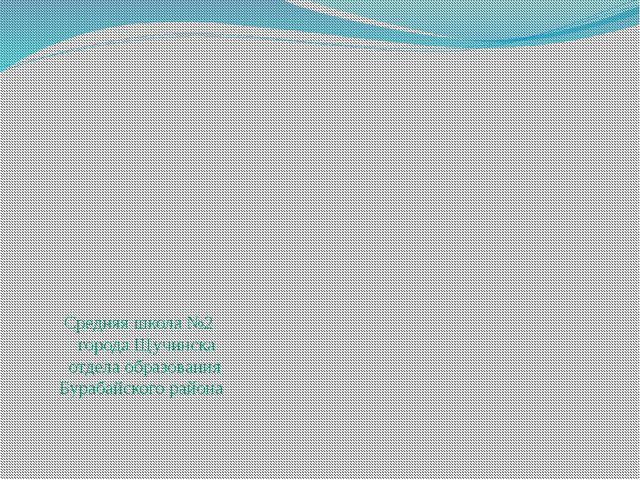 Средняя школа №2 города Щучинска отдела образования Бурабайского района