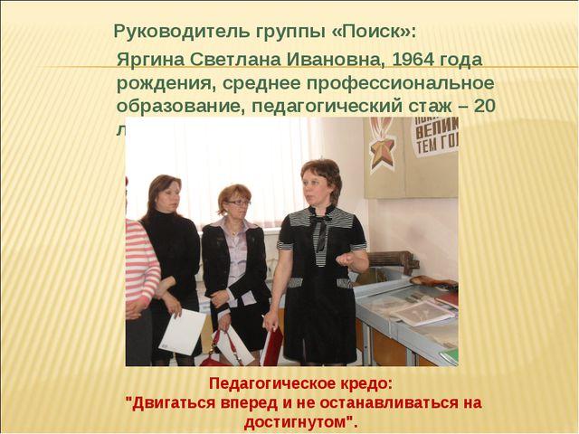 Руководитель группы «Поиск»: Яргина Светлана Ивановна, 1964 года рождения, с...