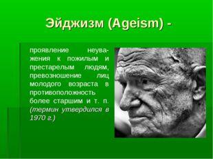 Эйджизм (Ageism) - проявление неува-жения к пожилым и престарелым людям, пре