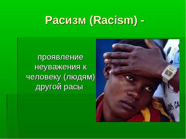Расизм (Racism) - проявление неуважения к человеку (людям) другой расы