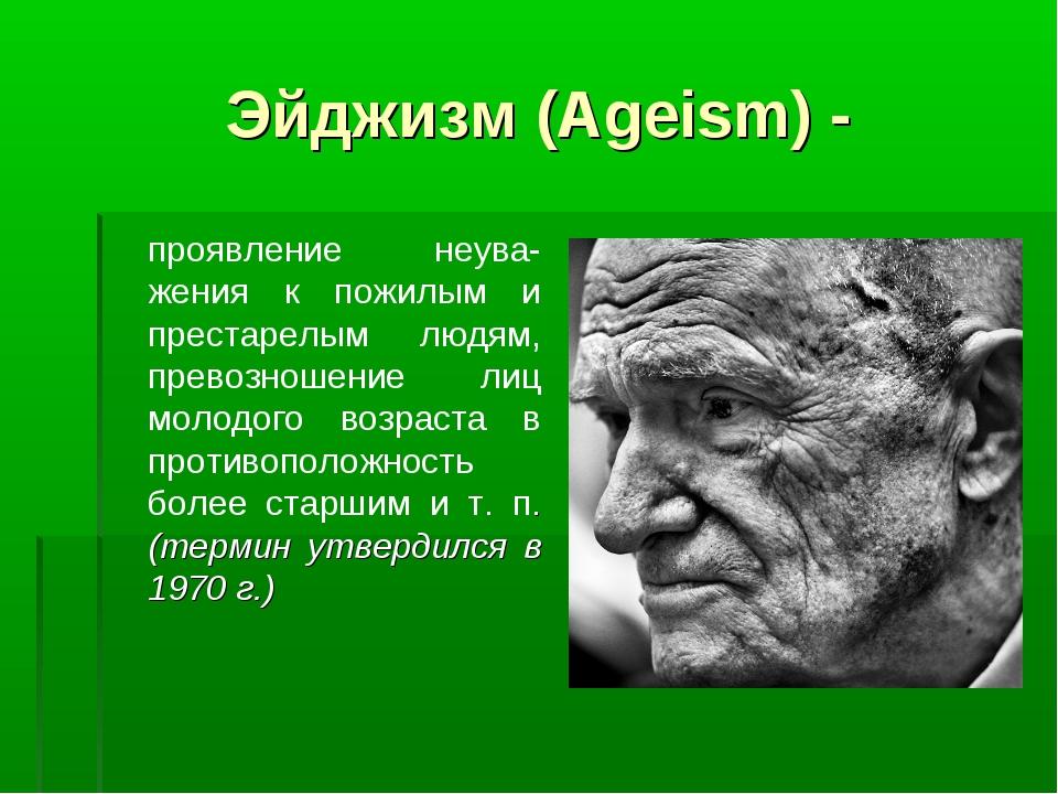 Эйджизм (Ageism) - проявление неува-жения к пожилым и престарелым людям, пре...