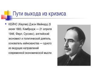 Пути выхода из кризиса КЕЙНС (Keynes) Джон Мейнард (5 июня 1883, Кембридж — 2