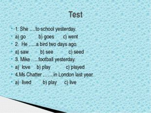 1. She ….to school yesterday. a) go b) goes c) went 2. He …..a bird two days