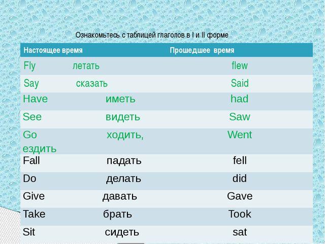 Ознакомьтесь с таблицей глаголов в I и II форме Настоящеевремя Прошедшеевремя...