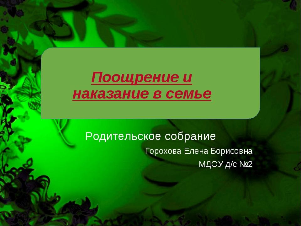 Поощрение и наказание в семье Родительское собрание Горохова Елена Борисовна...
