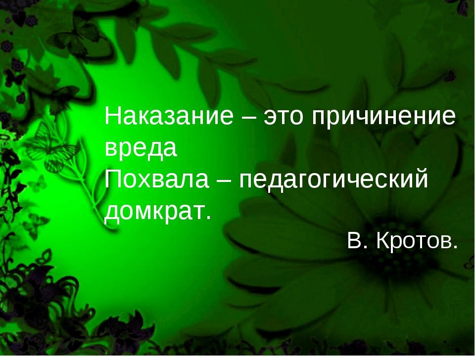Наказание – это причинение вреда Похвала – педагогический домкрат. В. Кротов.