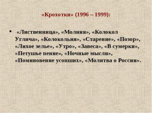 «Крохотки» (1996 – 1999): «Лиственница», «Молния», «Колокол Углича», «Колокол