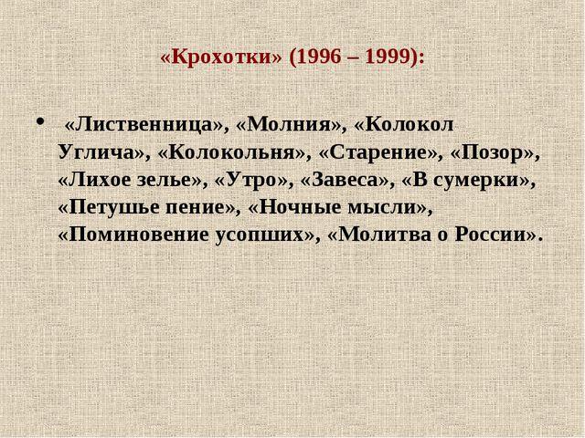 «Крохотки» (1996 – 1999): «Лиственница», «Молния», «Колокол Углича», «Колокол...