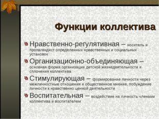 Функции коллектива Нравственно-регулятивная – носитель и пропагандист определ