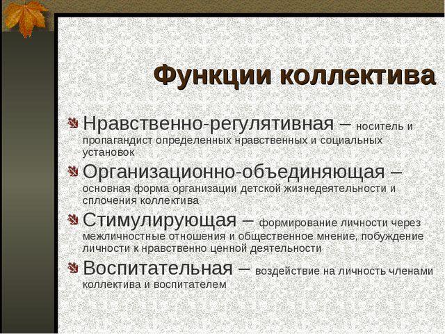 Функции коллектива Нравственно-регулятивная – носитель и пропагандист определ...