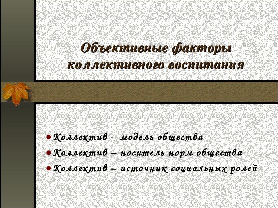 Объективные факторы коллективного воспитания Коллектив – модель общества Колл...