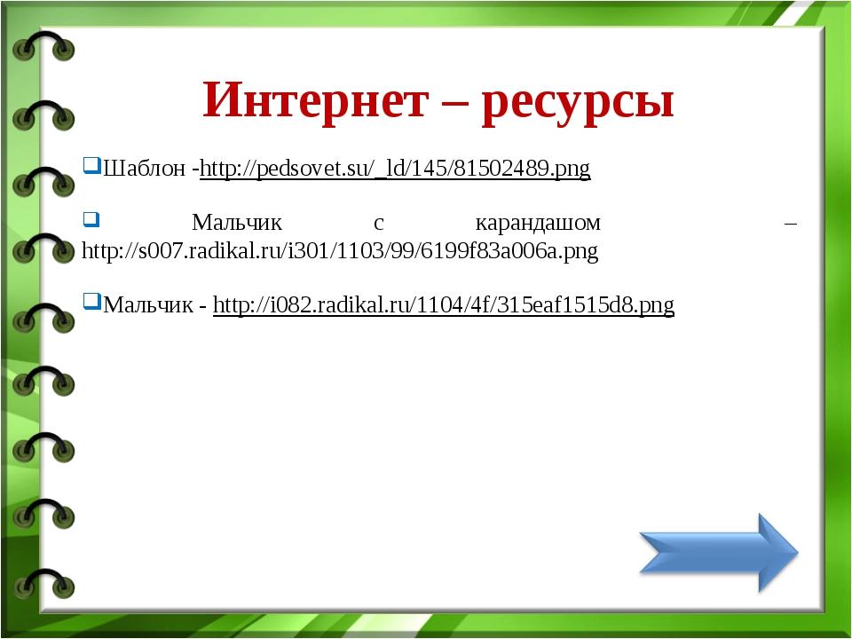 Интернет – ресурсы Шаблон -http://pedsovet.su/_ld/145/81502489.png Мальчик с...