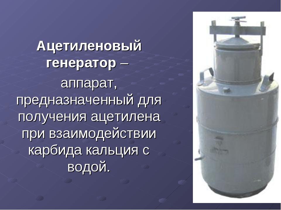 Ацетиленовый генератор – аппарат, предназначенный для получения ацетилена при...