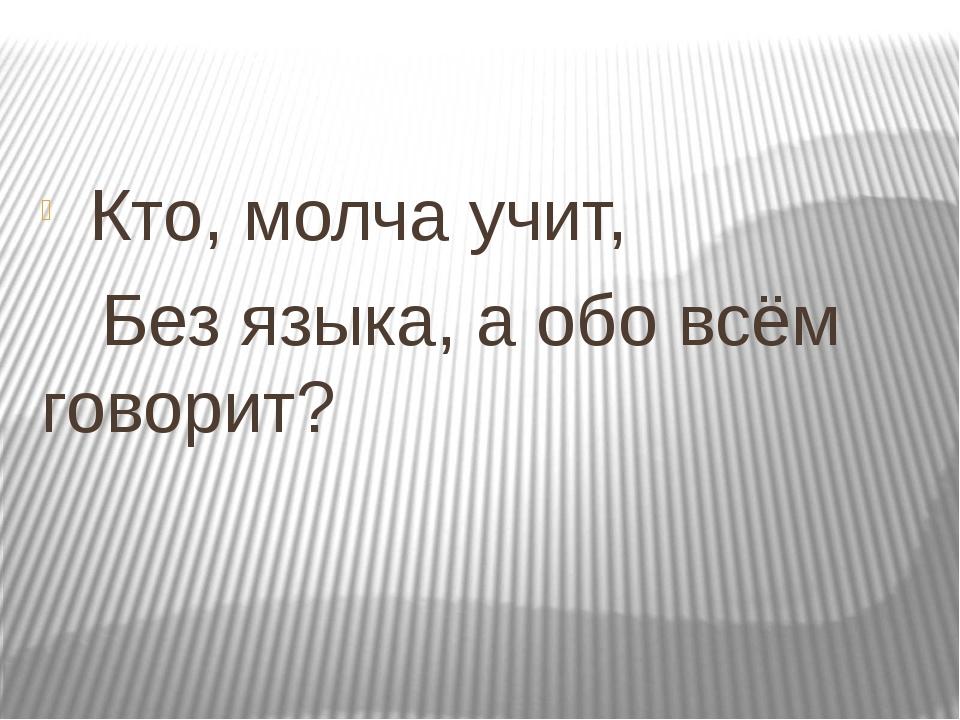 Кто, молча учит, Без языка, а обо всём говорит?