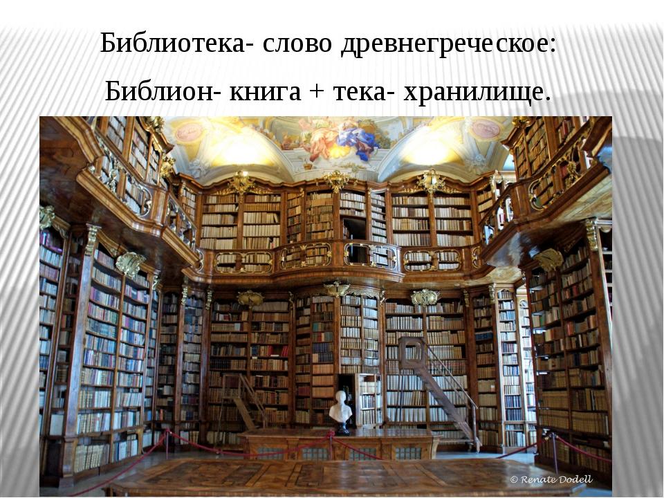 Библиотека- слово древнегреческое: Библион- книга + тека- хранилище.