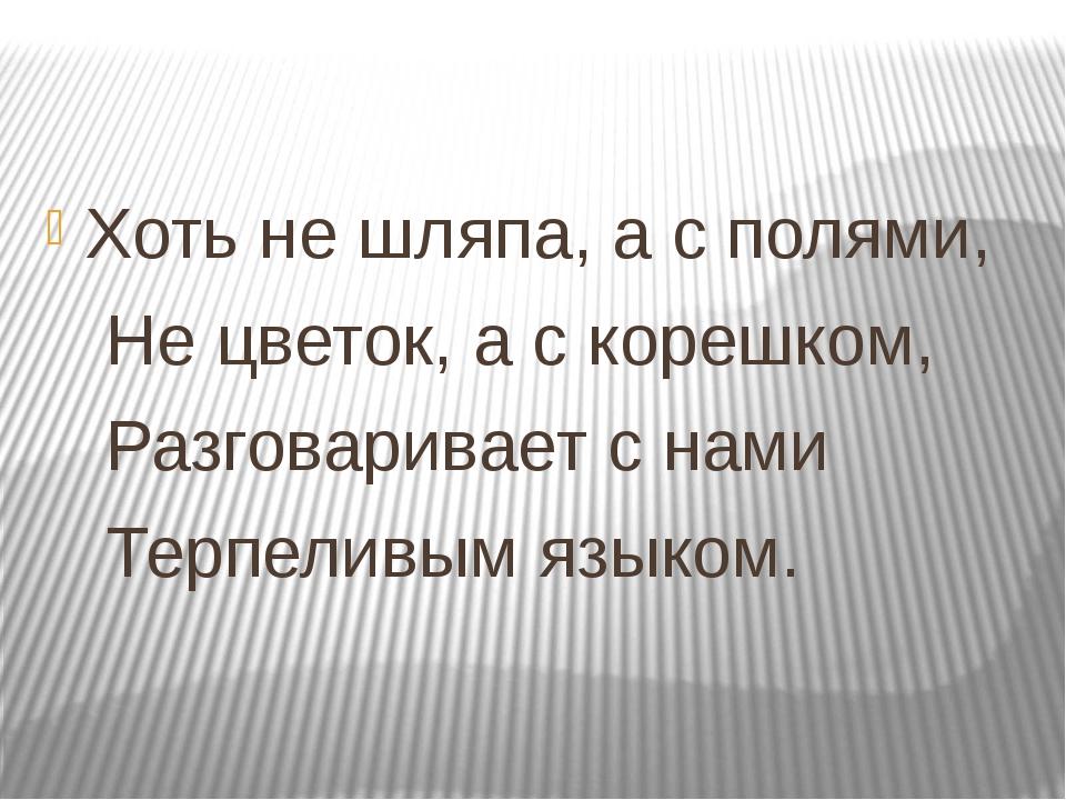 Хоть не шляпа, а с полями, Не цветок, а с корешком, Разговаривает с нами Тер...