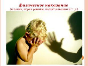 физическое наказание (шлепки, порка ремнём, подзатыльники и т. д.)