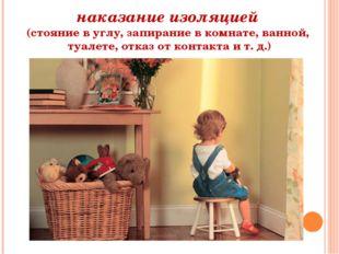 наказание изоляцией (стояние в углу, запирание в комнате, ванной, туалете, от