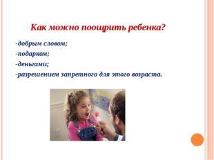 Как можно поощрить ребенка? -добрым словом; -подарком; -деньгами; -разрешение