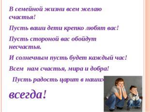 В семейной жизни всем желаю счастья! Пусть ваши дети крепко любят вас! Пусть