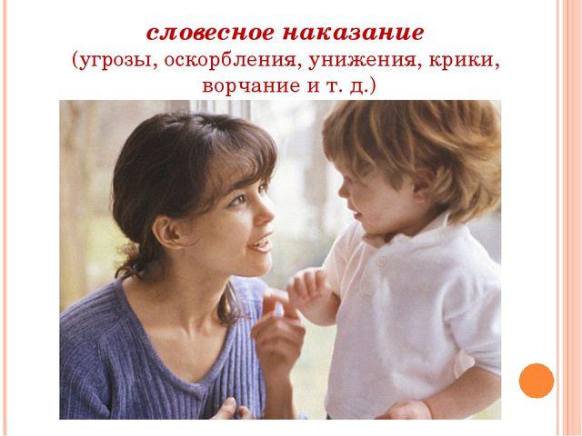 словесное наказание (угрозы, оскорбления, унижения, крики, ворчание и т. д.)