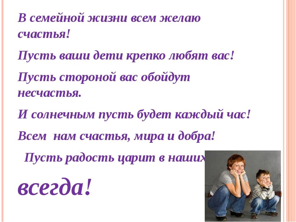 В семейной жизни всем желаю счастья! Пусть ваши дети крепко любят вас! Пусть...