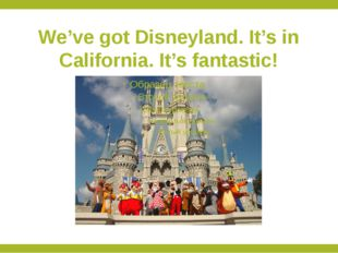 We've got Disneyland. It's in California. It's fantastic!