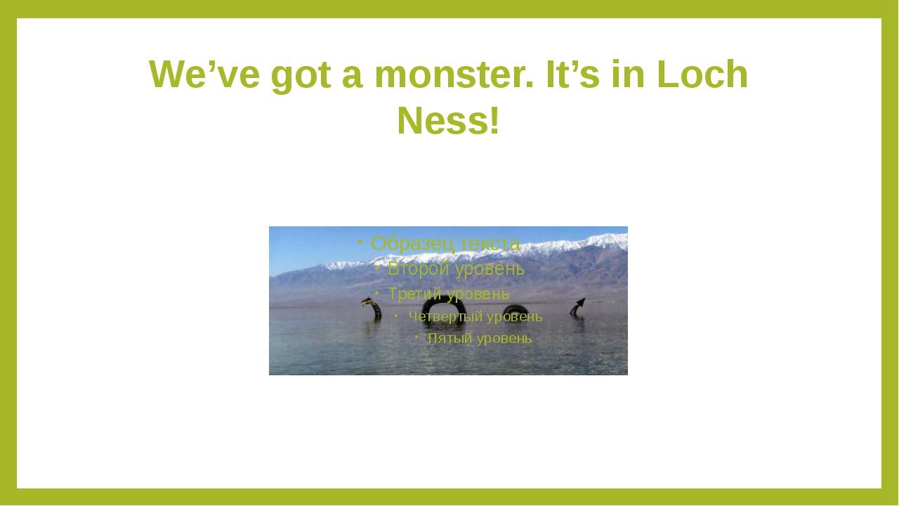 We've got a monster. It's in Loch Ness!