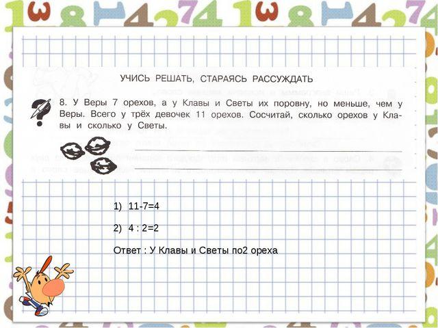 11-7=4 4 : 2=2 Ответ : У Клавы и Светы по2 ореха