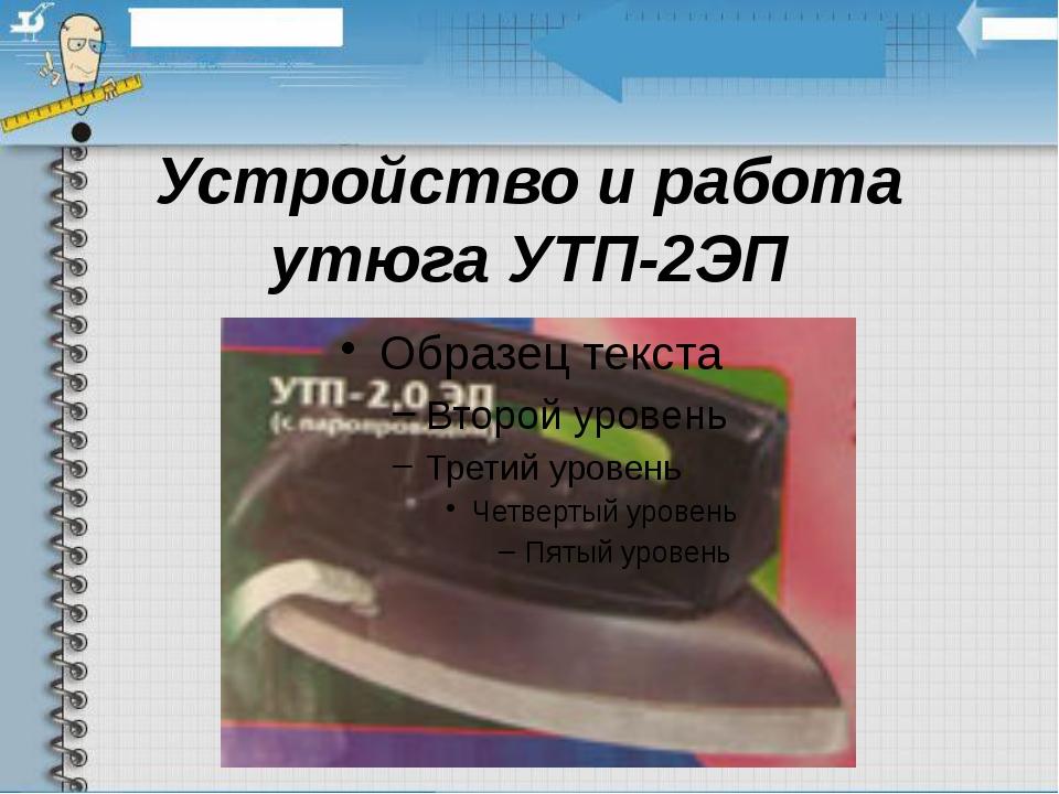 Устройство и работа утюга УТП-2ЭП