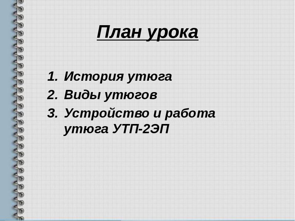 План урока История утюга Виды утюгов Устройство и работа утюга УТП-2ЭП