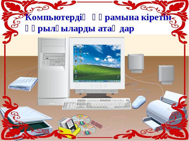 Компьютердің құрамына кіретін құрылғыларды атаңдар