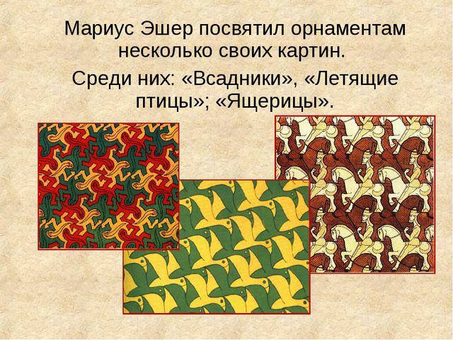 Мариус Эшер посвятил орнаментам несколько своих картин. Среди них: «Всадник...