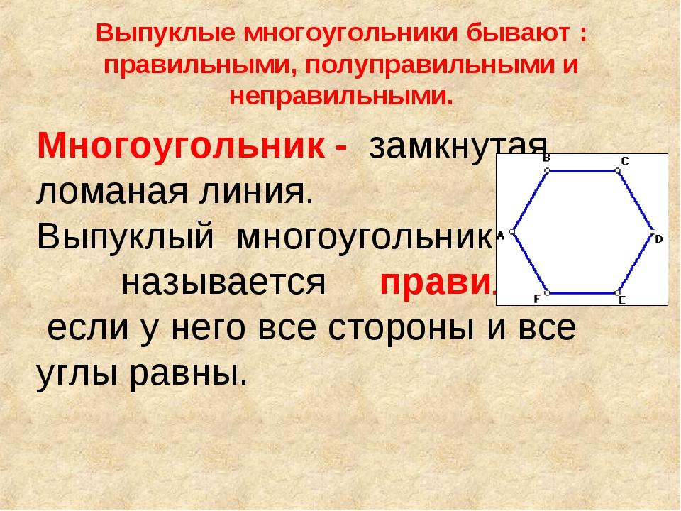 Выпуклые многоугольники бывают : правильными, полуправильными и неправильными...