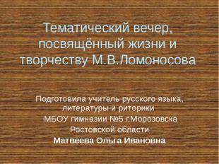 Тематический вечер, посвящённый жизни и творчеству М.В.Ломоносова Подготовила