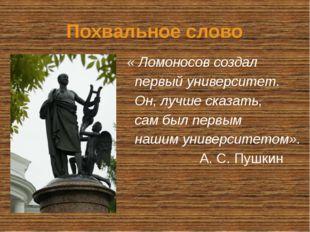 Похвальное слово « Ломоносов создал первый университет. Он, лучше сказать, са