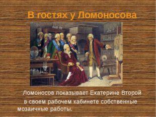В гостях у Ломоносова Ломоносов показывает Екатерине Второй в своем рабочем к