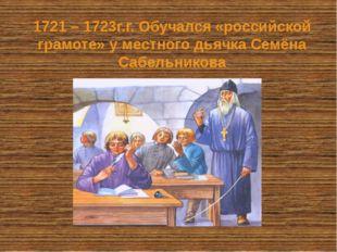 1721 – 1723г.г. Обучался «российской грамоте» у местного дьячка Семёна Сабель
