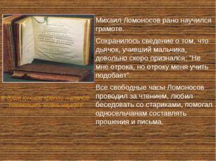 Михаил Ломоносов рано научился грамоте. Сохранилось сведение о том, что дьяч