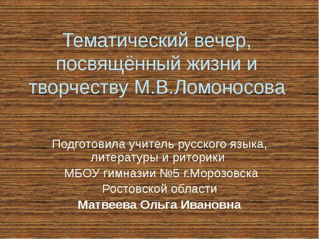 Тематический вечер, посвящённый жизни и творчеству М.В.Ломоносова Подготовила...