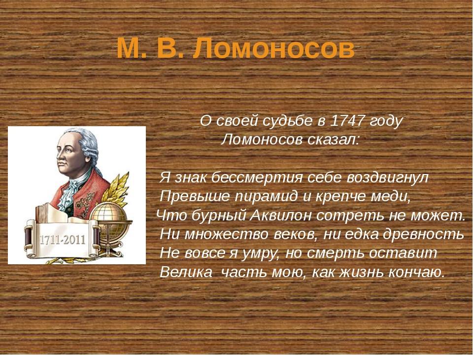 М. В. Ломоносов О своей судьбе в 1747 году Ломоносов сказал: Я знак бессмерти...