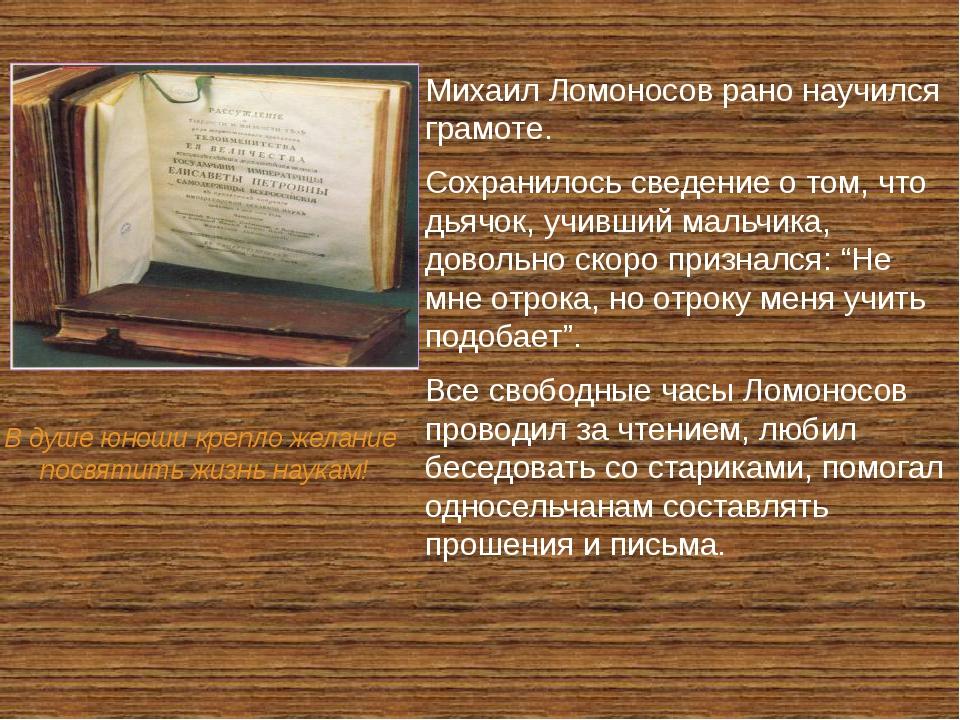 Михаил Ломоносов рано научился грамоте. Сохранилось сведение о том, что дьяч...
