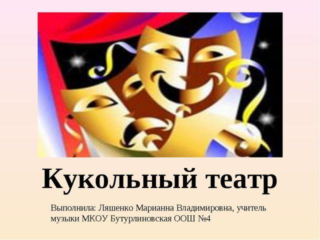 Кукольный театр Выполнила: Ляшенко Марианна Владимировна, учитель музыки МКОУ...