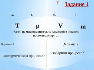 Задание 3 Вариант 1 изобарный процесс? Вариант 2 изотермический процесс? А. Б
