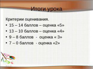 Итоги урока Критерии оценивания. 15 – 14 баллов – оценка «5» 13 – 10 баллов –